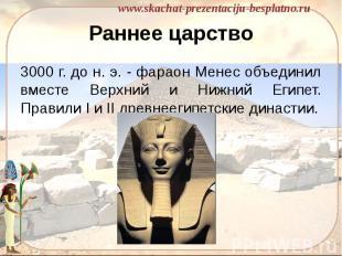 Раннее царство 3000 г. до н. э. - фараон Менес объединил вместе Верхний и Нижний