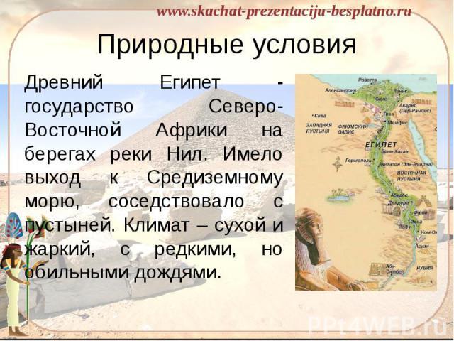 Природные условия Древний Египет - государство Северо-Восточной Африки на берегах реки Нил. Имело выход к Средиземному морю, соседствовало с пустыней. Климат – сухой и жаркий, с редкими, но обильными дождями.