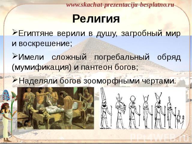 Религия Египтяне верили в душу, загробный мир и воскрешение; Имели сложный погребальный обряд (мумификация) и пантеон богов; Наделяли богов зооморфными чертами.