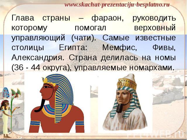 Глава страны – фараон, руководить которому помогал верховный управляющий (чати). Самые известные столицы Египта: Мемфис, Фивы, Александрия. Страна делилась на номы (36 - 44 округа), управляемые номархами. Глава страны – фараон, руководить которому п…
