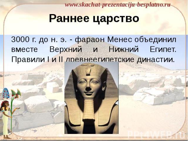 Раннее царство 3000 г. до н. э. - фараон Менес объединил вместе Верхний и Нижний Египет. Правили I и II древнеегипетские династии.