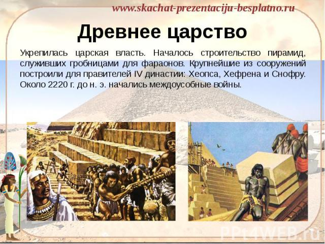 Древнее царство Укрепилась царская власть. Началось строительство пирамид, служивших гробницами для фараонов. Крупнейшие из сооружений построили для правителей IV династии: Хеопса, Хефрена и Снофру. Около 2220 г. до н. э. начались междоусобные войны.