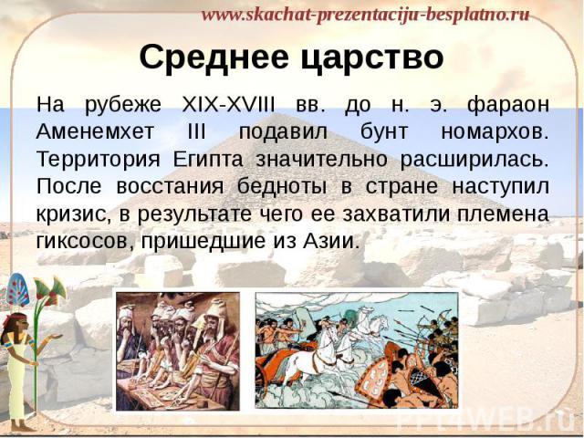 Среднее царство На рубеже XIX-XVIII вв. до н. э. фараон Аменемхет III подавил бунт номархов. Территория Египта значительно расширилась. После восстания бедноты в стране наступил кризис, в результате чего ее захватили племена гиксосов, пришедшие из Азии.