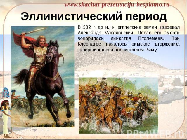 Эллинистический период В 332 г. до н. э. египетские земли завоевал Александр Македонский. После его смерти воцарилась династия Птолемеев. При Клеопатре началось римское вторжение, завершившееся подчинением Риму.