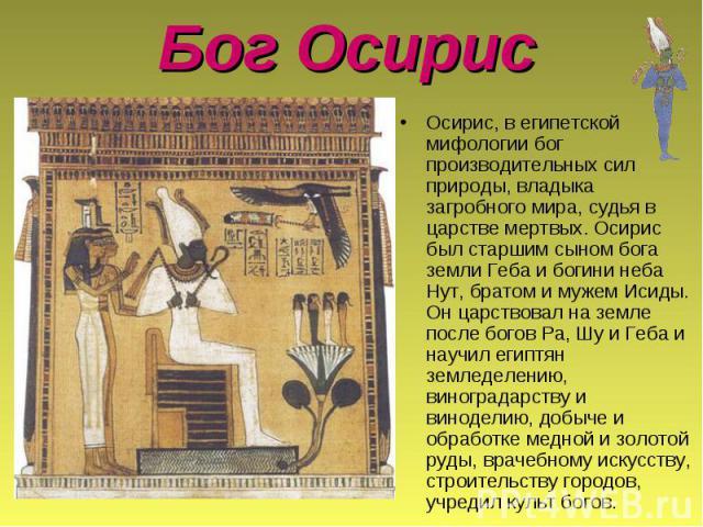 Осирис, в египетской мифологии бог производительных сил природы, владыка загробного мира, судья в царстве мертвых. Осирис был старшим сыном бога земли Геба и богини неба Нут, братом и мужем Исиды. Он царствовал на земле после богов Pa, Шу и Геба и н…