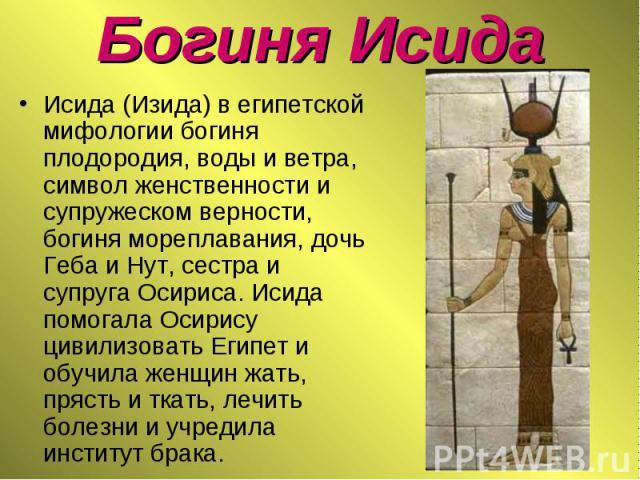 Исида (Изида) в египетской мифологии богиня плодородия, воды и ветра, символ женственности и супружеском верности, богиня мореплавания, дочь Геба и Нут, сестра и супруга Осириса. Исида помогала Осирису цивилизовать Египет и обучила женщин жать, пряс…
