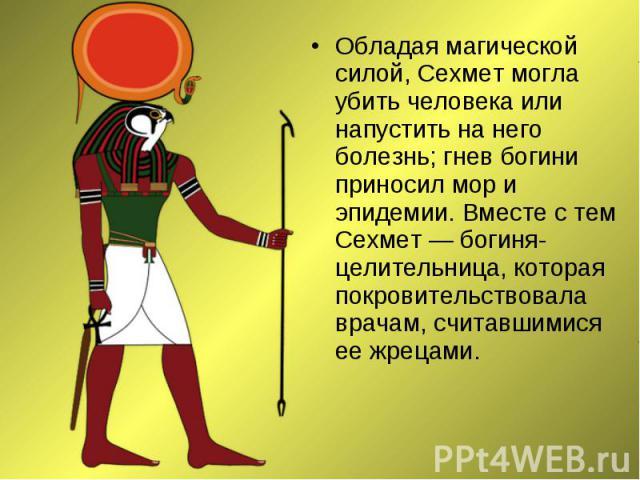 Обладая магической силой, Сехмет могла убить человека или напустить на него болезнь; гнев богини приносил мор и эпидемии. Вместе с тем Сехмет — богиня-целительница, которая покровительствовала врачам, считавшимися ее жрецами. Обладая магической сило…