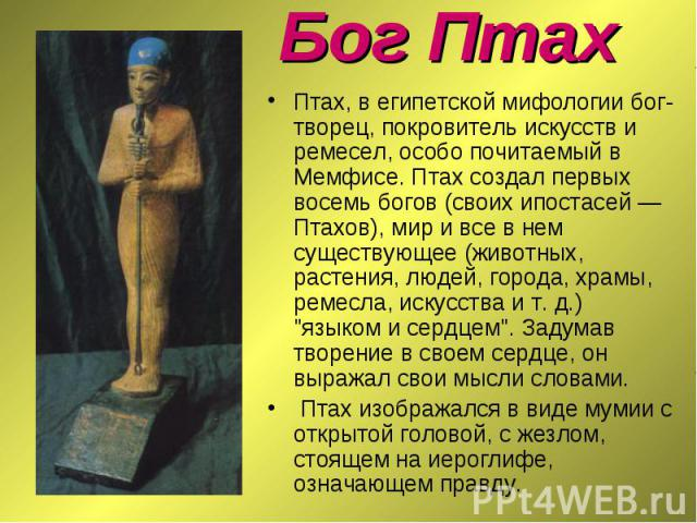 Птах, в египетской мифологии бог-творец, покровитель искусств и ремесел, особо почитаемый в Мемфисе. Птах создал первых восемь богов (своих ипостасей — Птахов), мир и все в нем существующее (животных, растения, людей, города, храмы, ремесла, искусст…