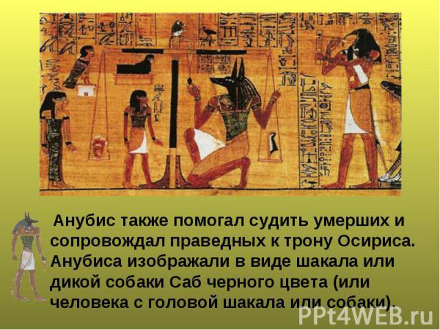 Анубис также помогал судить умерших и сопровождал праведных к трону Осириса. Анубиса изображали в виде шакала или дикой собаки Саб черного цвета (или человека с головой шакала или собаки). Анубис также помогал судить умерших и сопровождал праведных …
