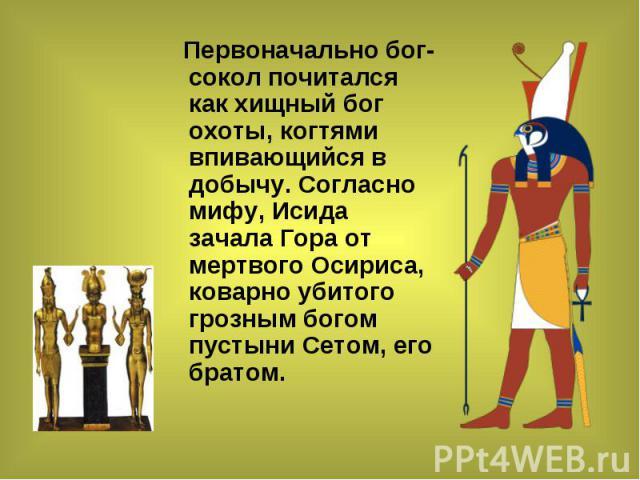Первоначально бог-сокол почитался как хищный бог охоты, когтями впивающийся в добычу. Согласно мифу, Исида зачала Гора от мертвого Осириса, коварно убитого грозным богом пустыни Сетом, его братом. Первоначально бог-сокол почитался как хищный бог охо…