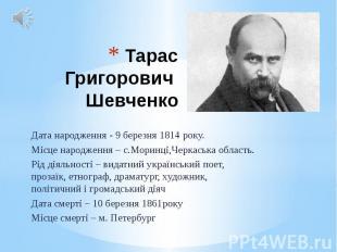 Тарас Григорович Шевченко Дата народження - 9 березня 1814 року. Місце народженн