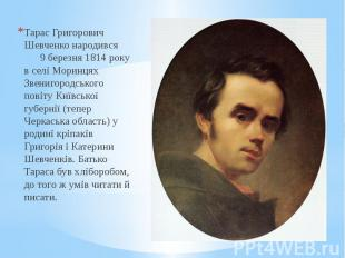 Тарас Григорович Шевченко народився 9 березня 1814 року в селі Моринцях Звенигор