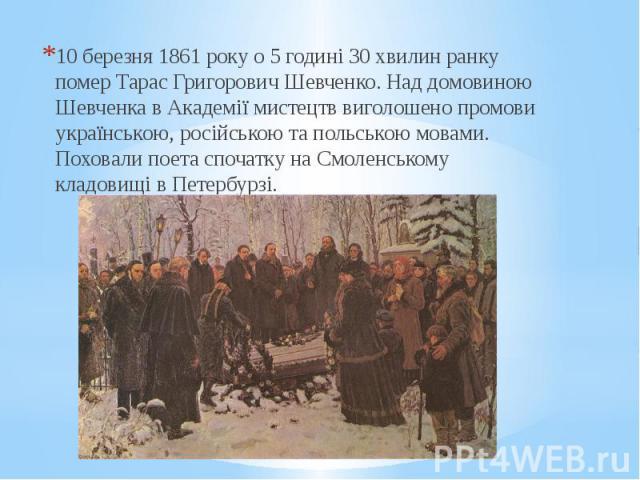 10 березня 1861 року о 5 годині 30 хвилин ранку помер Тарас Григорович Шевченко. Над домовиною Шевченка в Академії мистецтв виголошено промови українською, російською та польською мовами. Поховали поета спочатку на Смоленському кладовищі в Петербурз…