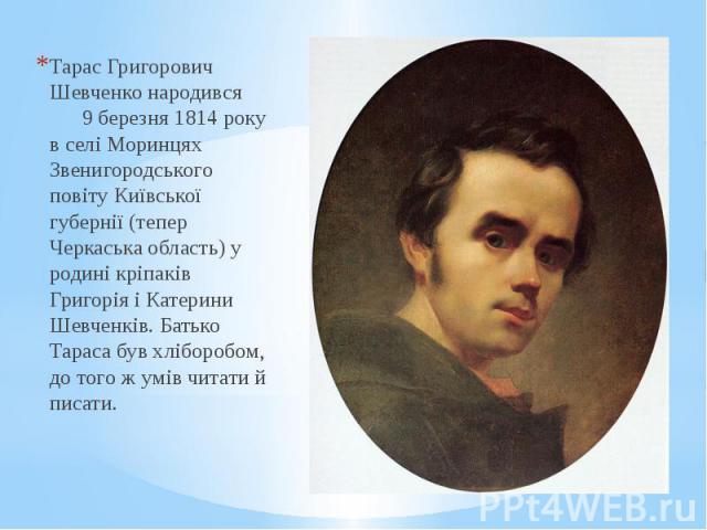 Тарас Григорович Шевченко народився 9 березня 1814 року в селі Моринцях Звенигородського повіту Київської губернії (тепер Черкаська область) у родині кріпаків Григорія і Катерини Шевченків. Батько Тараса був хліборобом, до того ж умів читати й писат…
