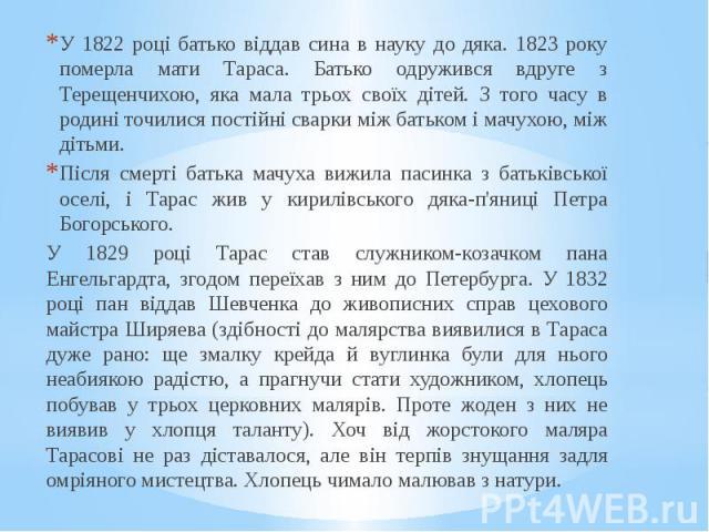 У 1822 році батько віддав сина в науку до дяка. 1823 року померла мати Тараса. Батько одружився вдруге з Терещенчихою, яка мала трьох своїх дітей. З того часу в родині точилися постійні сварки між батьком і мачухою, між дітьми. У 1822 році батько ві…