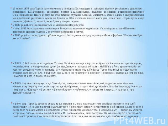22 квітня 1838 року Тараса було викуплено у поміщика Енгельгардта з кріпацтва відомим російським художником - живописцем К.П.Брюловим, російським поетом В.А.Жуковським, видатним російським художником-новатором О.Г.Венеціановим. Цього ж року він став…