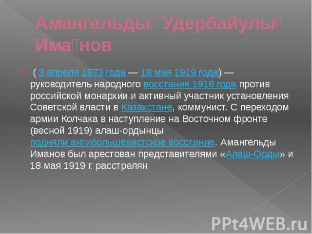 Амангельды Удербайулы Има нов (3 апреля1873 года—18 мая1919 года)— руководитель народноговосстания 1916 годапротив российской монархии и активный участник установления Советской власти вКаз…