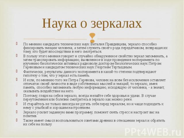 По мнению кандидата технических наук Виталия Правдивцева, зеркало способно фиксировать эмоции человека, а затем служить своего рода передатчиком, возвращая их тому, кто будет впоследствии в него смотреться. По мнению кандидата технических наук Витал…