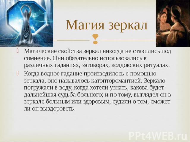 Магические свойства зеркал никогда не ставились под сомнение. Они обязательно использовались в различных гаданиях, заговорах, колдовских ритуалах. Магические свойства зеркал никогда не ставились под сомнение. Они обязательно использовались в различн…
