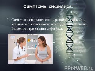 Симптомы сифилиса Симптомы сифилиса очень разнообразны. Они меняются в зависимос