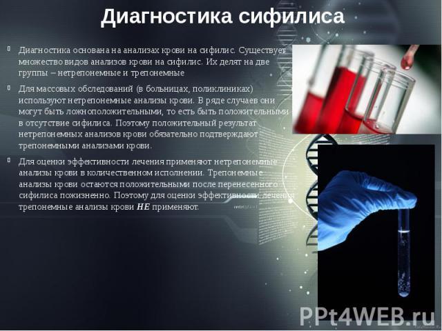 Диагностика сифилиса Диагностика основана на анализах крови на сифилис. Существует множество видов анализов крови на сифилис. Их делят на две группы – нетрепонемные и трепонемные Для массовых обследований (в больницах, поликлиниках) используют нетре…