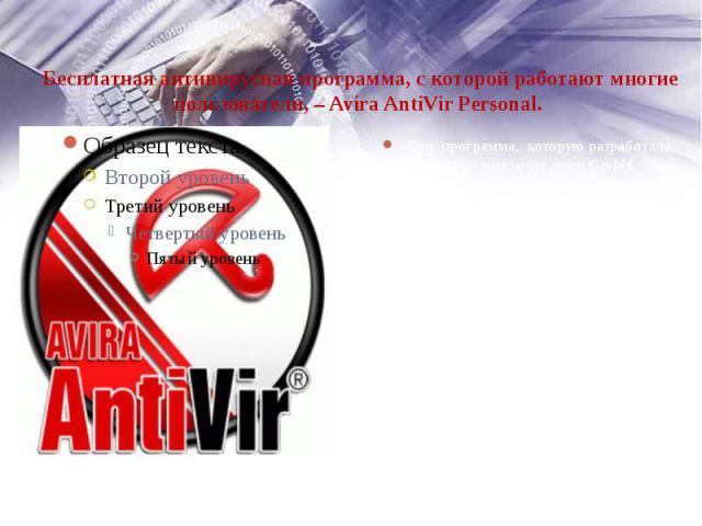 Бесплатная антивирусная программа, с которой работают многие пользователи, – Avira AntiVir Personal. Это программа, которую разработала немецкая компания Avira GmbH. Она выпускается в двух версиях: бесплатной и коммерческой. …