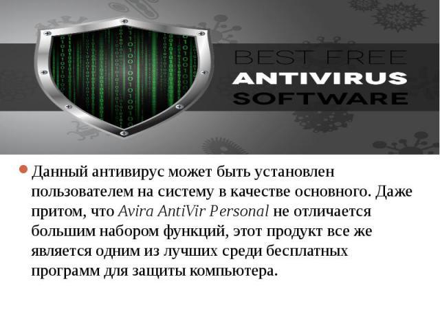 Данный антивирус может быть установлен пользователем на систему в качестве основного. Даже притом, что Avira AntiVir Personal не отличается большим набором функций, этот продукт все же является одним из лучших среди бесплатных программ для защиты ко…