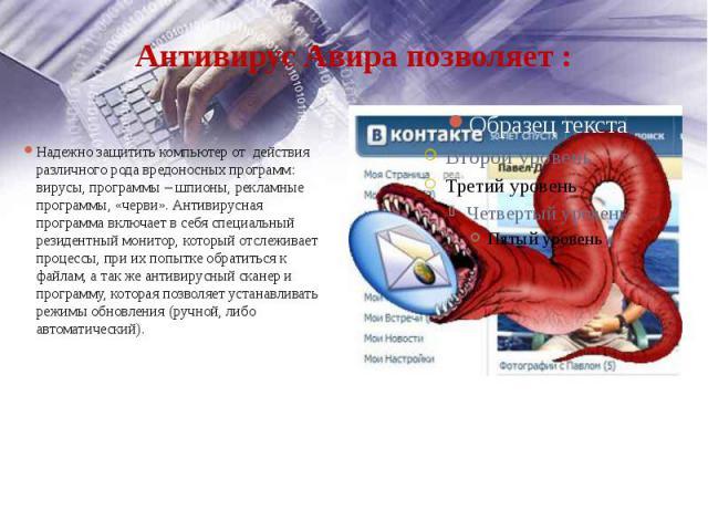 Антивирус Авирапозволяет: Надежно защитить компьютер от действия различного рода вредоносных программ: вирусы, программы – шпионы, рекламные программы, «черви». Антивирусная программа включает в себя специальный резидентный монитор…