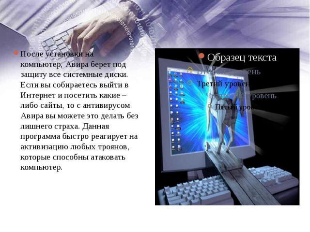 После установки на компьютер,Авира берет под защиту все системные диски. Если вы собираетесь выйти в Интернет и посетить какие – либо сайты, то с антивирусом Авира вы можете это делать без лишнего страха. Данная программа быстро реагирует на а…