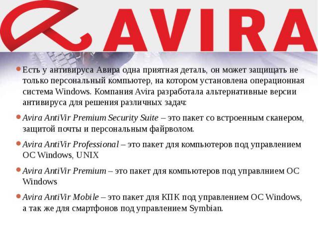 Есть уантивируса Авираодна приятная деталь, он может защищать не только персональный компьютер, на котором установлена операционная система Windows. Компания Avira разработала альтернативные версии антивируса для решения различных задач:…
