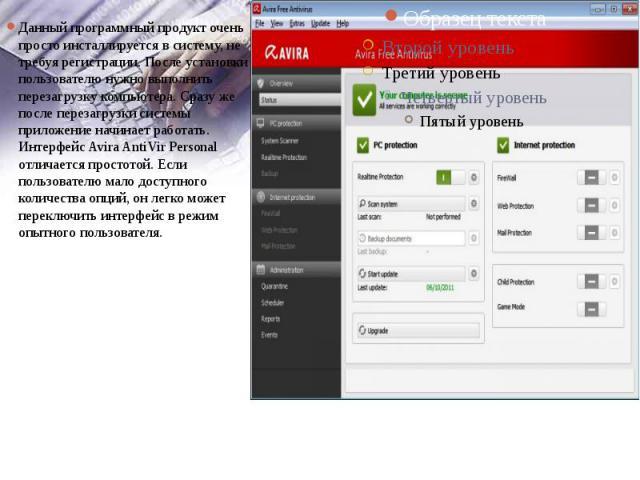 Данный программный продукт очень просто инсталлируется в систему, не требуя регистрации. После установки пользователю нужно выполнить перезагрузку компьютера. Сразу же после перезагрузки системы приложение начинает работать. Интерфейс Avira AntiVir …