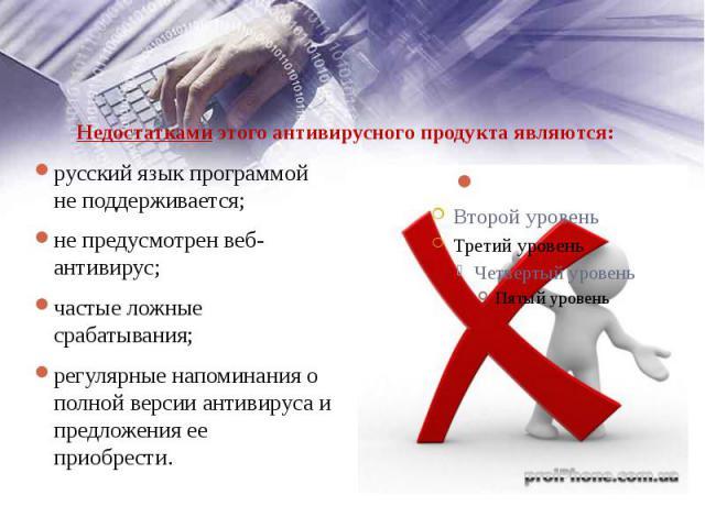 Недостатками этого антивирусного продукта являются: русский язык программой не поддерживается; не предусмотрен веб-антивирус; частые ложные срабатывания; регулярные напоминания о полной версии антивируса и предложения ее приобрести.