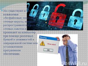 Но существуют и так называемые «бесфайловые, пакетные» сетевые вирусы, которые р