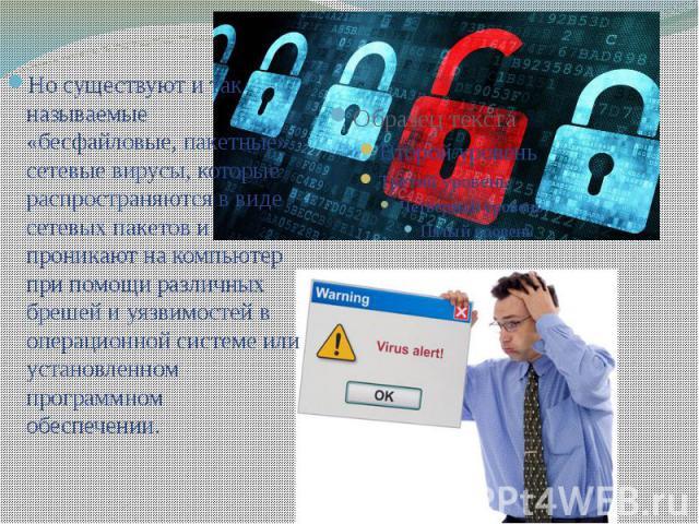 Но существуют и так называемые «бесфайловые, пакетные» сетевые вирусы, которые распространяются в виде сетевых пакетов и проникают на компьютер при помощи различных брешей и уязвимостей в операционной системе или установленном программном обеспечени…