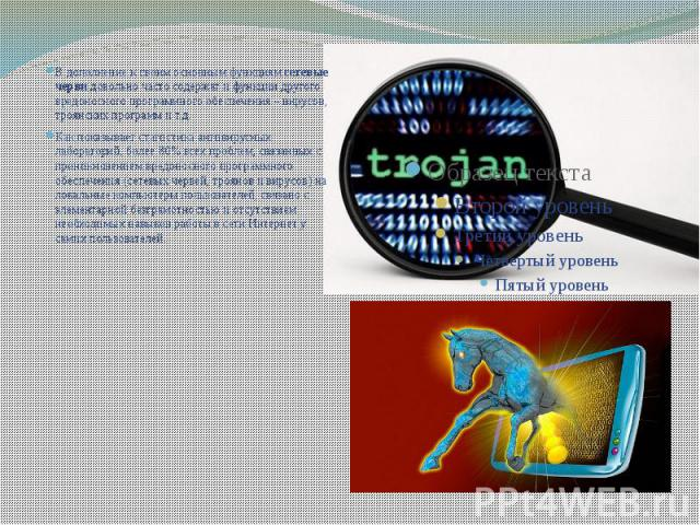В дополнение к своим основным функциямсетевые червидовольно часто содержат и функции другого вредоносного программного обеспечения – вирусов, троянских программ и т.д. В дополнение к своим основным функциямсетевые червидоволь…