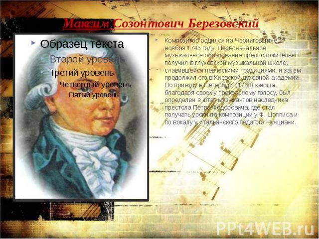 Максим Созонтович Березовский Композитор родился на Черниговщине 27 ноября 1745 году. Первоначальное музыкальное образование предположительно получил в глуховской музыкальной школе, славившейся певческими традициями, и затем продолжил его в Киевской…