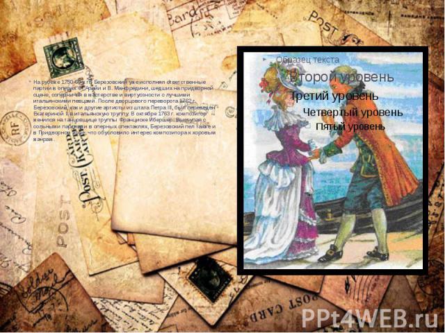 На рубеже 1750-60-х гг. Березовский уже исполнял ответственные партии в операх Ф. Арайи и В. Манфредини, шедших на придворной сцене, соперничая в мастерстве и виртуозности с лучшими итальянскими певцами. После дворцового переворота 1762 г. Березовск…