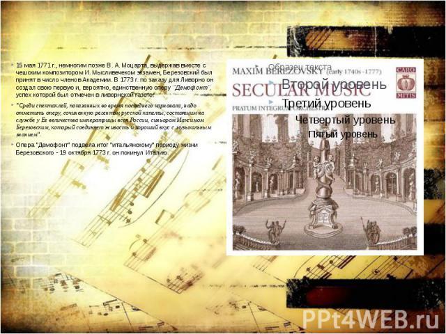 """15 мая 1771 г., немногим позже В. А. Моцарта, выдержав вместе с чешским композитором И. Мысливечеком экзамен, Березовский был принят в число членов Академии. В 1773 г. по заказу для Ливорно он создал свою первую и, вероятно, единственную оперу """"…"""