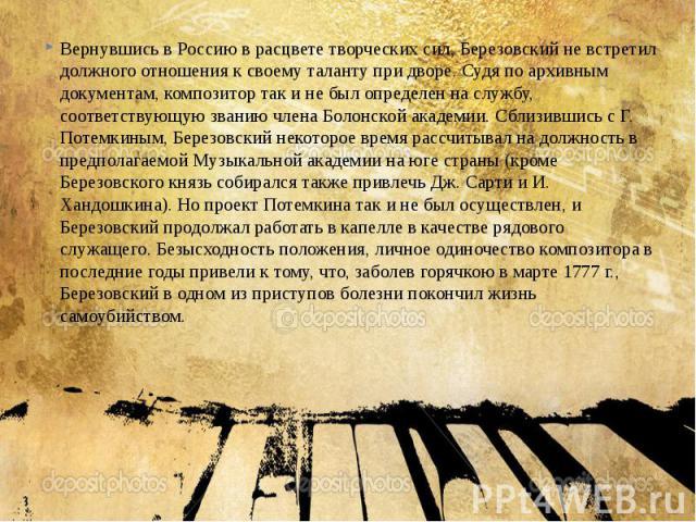 Вернувшись в Россию в расцвете творческих сил, Березовский не встретил должного отношения к своему таланту при дворе. Судя по архивным документам, композитор так и не был определен на службу, соответствующую званию члена Болонской академии. Сблизивш…