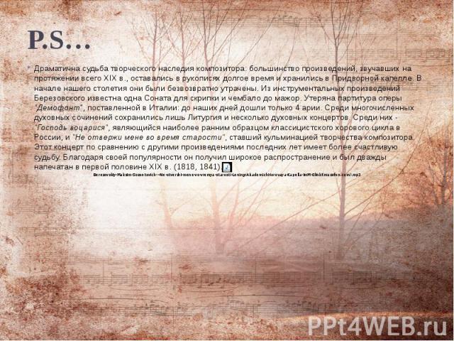 P.S… Драматична судьба творческого наследия композитора: большинство произведений, звучавших на протяжении всего XIX в., оставались в рукописях долгое время и хранились в Придворной капелле. В начале нашего столетия они были безвозвратно утрачены. И…