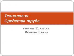 Технология. Средства труда Ученица 11 класса Иванова Ксения