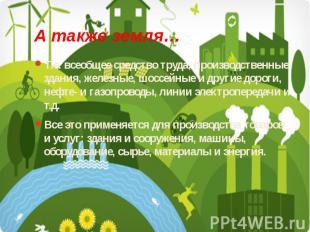 А также земля… Т.е. всеобщее средство труда, производственные здания, железные,