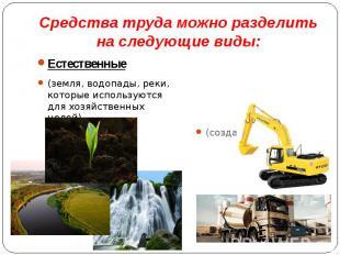 Средства труда можно разделить на следующие виды: Естественные (земля, водопады,