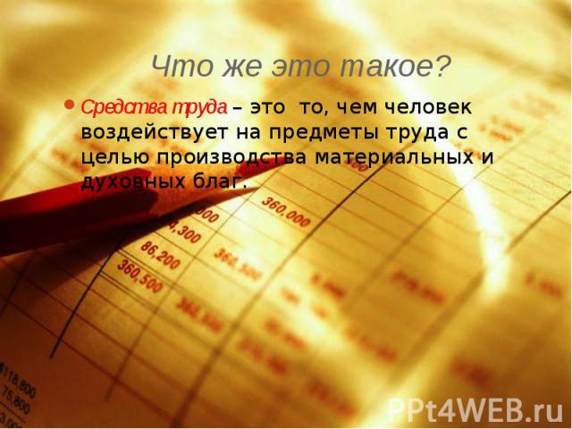 Что же это такое? Средства труда – это то, чем человек воздействует на предметы труда с целью производства материальных и духовных благ.