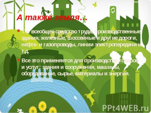 А также земля… Т.е. всеобщее средство труда, производственные здания, железные, шоссейные и другие дороги, нефте- и газопроводы, линии электропередачи и т.д. Все это применяется для производства товаров и услуг: здания и сооружения, машины, оборудов…