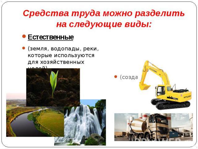 Средства труда можно разделить на следующие виды: Естественные (земля, водопады, реки, которые используются для хозяйственных целей)