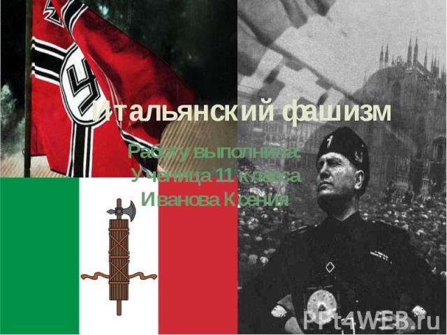 Итальянский фашизм Работу выполнила: Ученица 11 класса Иванова Ксения
