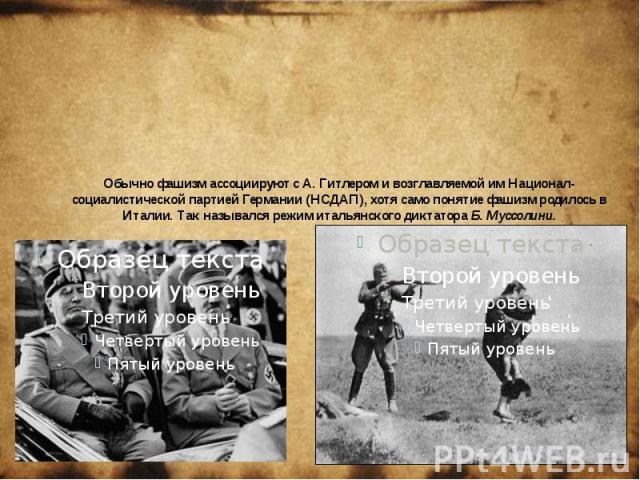 Обычно фашизм ассоциируют с А. Гитлером и возглавляемой им Национал-социалистической партией Германии (НСДАП), хотя само понятие фашизм родилось в Италии. Так назывался режим итальянского диктатора Б. Муссолини.