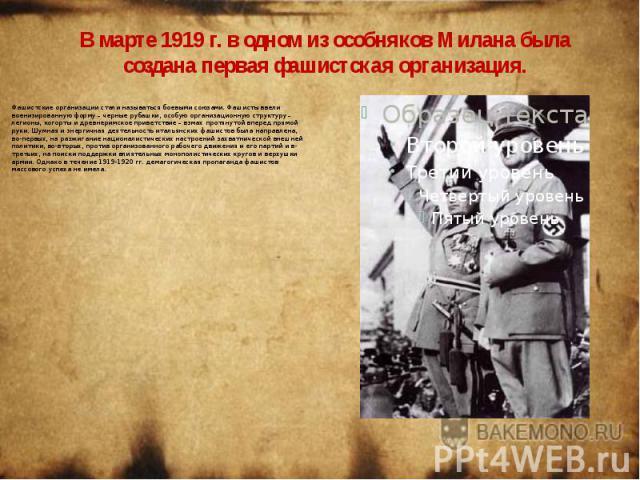 В марте 1919 г. в одном из особняков Милана была создана первая фашистская организация. Фашистские организации стали называться боевыми союзами. Фашисты ввели военизированную форму – черные рубашки, особую организационную структуру – легионы, когорт…