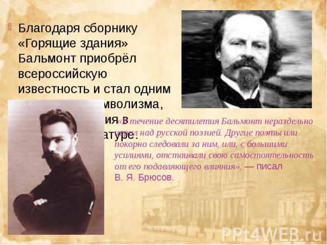 Благодаря сборнику «Горящие здания» Бальмонт приобрёл всероссийскую известность и стал одним из лидеровсимволизма, нового движения в русской литературе. Благодаря сборнику «Горящие здания» Бальмонт приобрёл всероссийскую известность и стал одн…